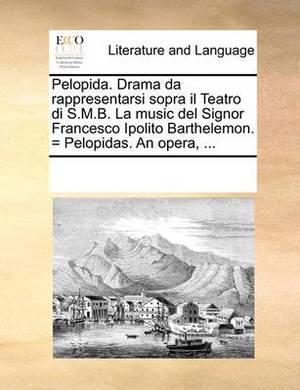 Pelopida. Drama Da Rappresentarsi Sopra Il Teatro Di S.M.B. La Music del Signor Francesco Ipolito Barthelemon. = Pelopidas. an Opera, ...