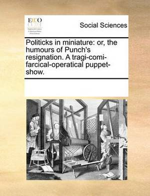 Politicks in Miniature: Or, the Humours of Punch's Resignation. a Tragi-Comi-Farcical-Operatical Puppet-Show.