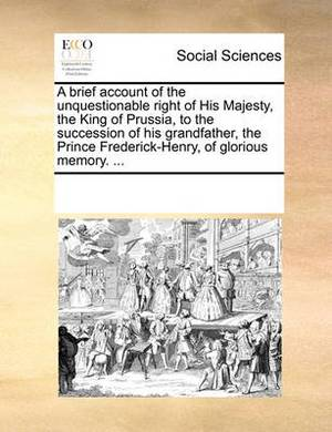 A Brief Account of the Unquestionable Right of His Majesty, the King of Prussia, to the Succession of His Grandfather, the Prince Frederick-Henry, of Glorious Memory. ...