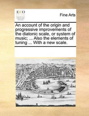 An Account of the Origin and Progressive Improvements of the Diatonic Scale, or System of Music; ... Also the Elements of Tuning ... with a New Scale.