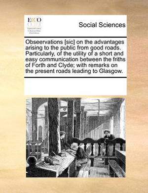 Obseervations [Sic] on the Advantages Arising to the Public from Good Roads. Particularly, of the Utility of a Short and Easy Communication Between the Friths of Forth and Clyde; With Remarks on the Present Roads Leading to Glasgow.