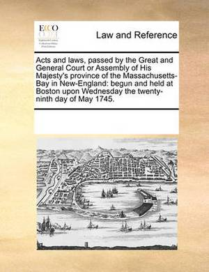 Acts and Laws, Passed by the Great and General Court or Assembly of His Majesty's Province of the Massachusetts-Bay in New-England: Begun and Held at Boston Upon Wednesday the Twenty-Ninth Day of May 1745.