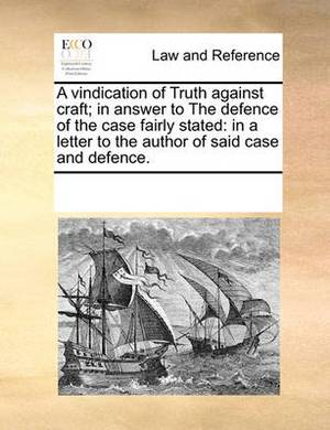 A Vindication of Truth Against Craft; In Answer to the Defence of the Case Fairly Stated: In a Letter to the Author of Said Case and Defence.