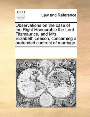 Observations on the Case of the Right Honourable the Lord Fitzmaurice, and Mrs. Elizabeth Leeson, Concerning a Pretended Contract of Marriage.