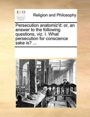 Persecution Anatomiz'd: Or, an Answer to the Following Questions, Viz. I. What Persecution for Conscience Sake Is? ...