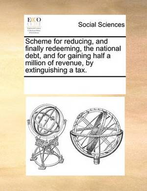 Scheme for Reducing, and Finally Redeeming, the National Debt, and for Gaining Half a Million of Revenue, by Extinguishing a Tax.