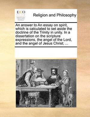 An Answer to an Essay on Spirit, Which Is Calculated to Set Aside the Doctrine of the Trinity in Unity. in a Dissertation on the Scripture Expressions, the Angel of the Lord, and the Angel of Jesus Christ; ...