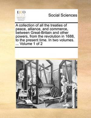 A Collection of All the Treaties of Peace, Alliance, and Commerce, Between Great-Britain and Other Powers, from the Revolution in 1688, to the Present Time. in Two Volumes. ... Volume 1 of 2