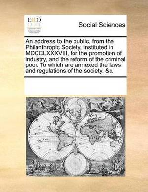 An Address to the Public, from the Philanthropic Society, Instituted in MDCCLXXXVIII, for the Promotion of Industry, and the Reform of the Criminal Poor. to Which Are Annexed the Laws and Regulations of the Society, &C.