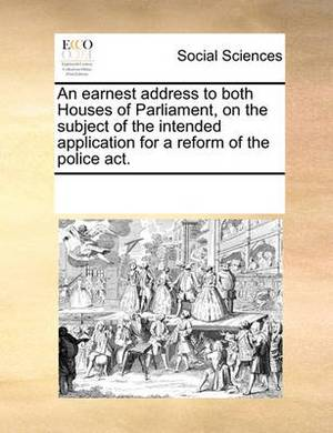 An Earnest Address to Both Houses of Parliament, on the Subject of the Intended Application for a Reform of the Police ACT.