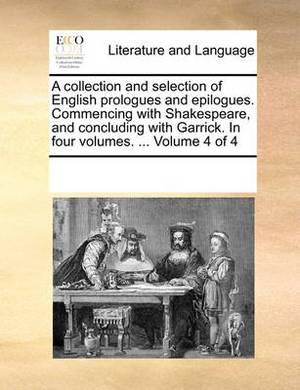 A Collection and Selection of English Prologues and Epilogues. Commencing with Shakespeare, and Concluding with Garrick. in Four Volumes. ... Volume 4 of 4