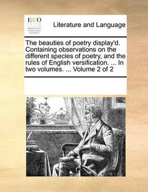 The Beauties of Poetry Display'd. Containing Observations on the Different Species of Poetry, and the Rules of English Versification. ... in Two Volumes. ... Volume 2 of 2