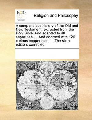 A Compendious History of the Old and New Testament, Extracted from the Holy Bible. and Adapted to All Capacities. ... and Adorned with 120 Curious Copper Cuts, ... the Sixth Edition, Corrected.