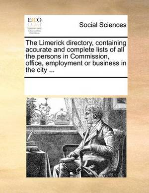The Limerick Directory, Containing Accurate and Complete Lists of All the Persons in Commission, Office, Employment or Business in the City