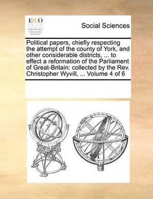 Political Papers, Chiefly Respecting the Attempt of the County of York, and Other Considerable Districts, ... to Effect a Reformation of the Parliament of Great-Britain: Collected by the REV. Christopher Wyvill, ... Volume 4 of 6