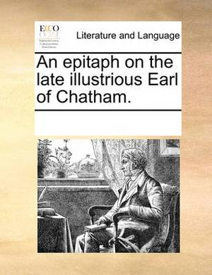 An Epitaph on the Late Illustrious Earl of Chatham.