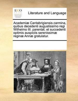 Academi] Cantabrigiensis Carmina, Quibus Decedenti Augustissimo Regi Wilhelmo III. Parentat; Et Succedenti Optimis Auspiciis Serenissim] Regin] Ann] Gratulatur.