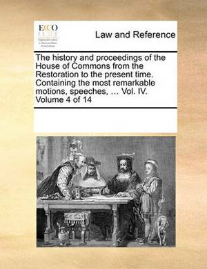 The History and Proceedings of the House of Commons from the Restoration to the Present Time. Containing the Most Remarkable Motions, Speeches, ... Vol. IV. Volume 4 of 14