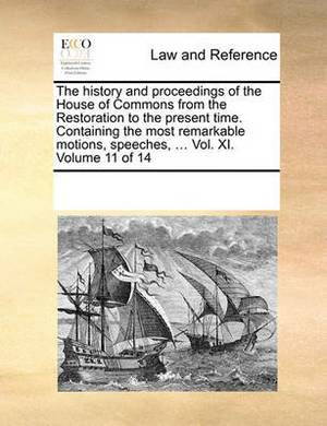 The History and Proceedings of the House of Commons from the Restoration to the Present Time. Containing the Most Remarkable Motions, Speeches, ... Vol. XI. Volume 11 of 14