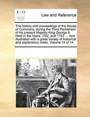 The History and Proceedings of the House of Commons, During the Third Parliament of His Present Majesty King George II. Held in the Years 1742, and 1743 ... and Illustrated with a Great Variety of Historical and Explanatory Notes. Volume 14 of 14