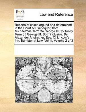 Reports of Cases Argued and Determined in the Court of Exchequer, from Michaelmas Term 34 George III. to Trinity Term 35 George III. Both Inclusive. by Alexander Anstruther, Esq. of Lincoln's Inn, Barrister at Law. Vol. II. Volume 2 of 3