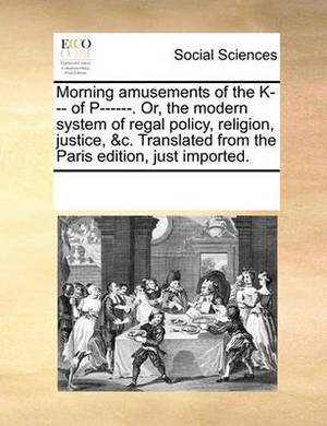 Morning Amusements of the K--- Of P------. Or, the Modern System of Regal Policy, Religion, Justice, &C. Translated from the Paris Edition, Just Imported.