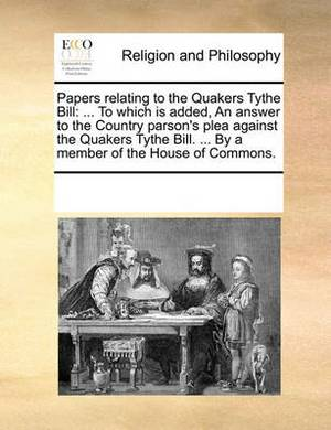 Papers Relating to the Quakers Tythe Bill: To Which Is Added, an Answer to the Country Parson's Plea Against the Quakers Tythe Bill. ... by a Member of the House of Commons.