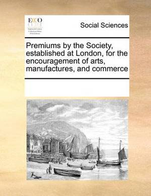 Premiums by the Society, Established at London, for the Encouragement of Arts, Manufactures, and Commerce