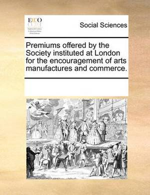 Premiums Offered by the Society Instituted at London for the Encouragement of Arts Manufactures and Commerce.