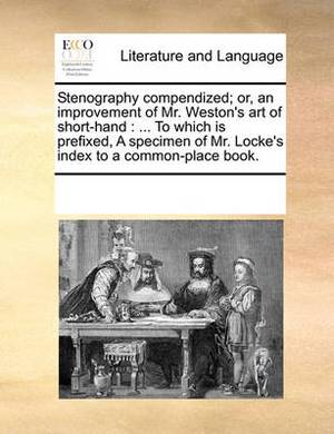 Stenography Compendized; Or, an Improvement of Mr. Weston's Art of Short-Hand: To Which Is Prefixed, a Specimen of Mr. Locke's Index to a Common-Place Book.