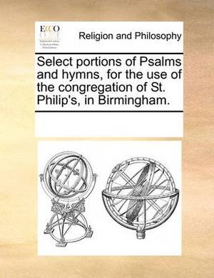 Select Portions of Psalms and Hymns, for the Use of the Congregation of St. Philip's, in Birmingham.