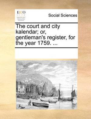 The Court and City Kalendar; Or, Gentleman's Register, for the Year 1759. ...