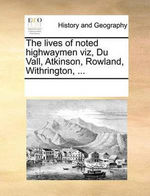 The Lives of Noted Highwaymen Viz, Du Vall, Atkinson, Rowland, Withrington, ...