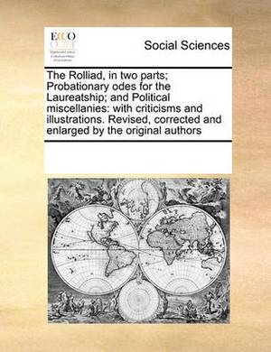 The Rolliad, in Two Parts; Probationary Odes for the Laureatship; And Political Miscellanies: With Criticisms and Illustrations. Revised, Corrected and Enlarged by the Original Authors