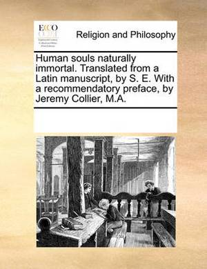 Human Souls Naturally Immortal. Translated from a Latin Manuscript, by S. E. with a Recommendatory Preface, by Jeremy Collier, M.A.
