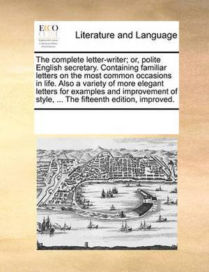 The Complete Letter-Writer; Or, Polite English Secretary. Containing Familiar Letters on the Most Common Occasions in Life. Also a Variety of More Elegant Letters for Examples and Improvement of Style, ... the Fifteenth Edition, Improved.