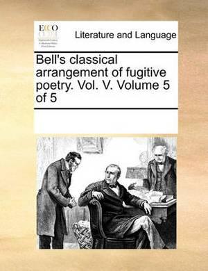 Bell's Classical Arrangement of Fugitive Poetry. Vol. V. Volume 5 of 5