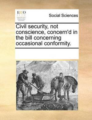 Civil Security, Not Conscience, Concern'd in the Bill Concerning Occasional Conformity.
