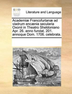 Academi] Francofurtan] Ad Viadrum Enc]nia Secularia Oxonii in Theatro Sheldoniano Apr. 26. Anno Fundat. 201. Annoque Dom. 1706. Celebrata.