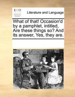 What of That! Occasion'd by a Pamphlet, Intitled, Are These Things So? and Its Answer, Yes, They Are.