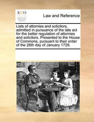 Lists of Attornies and Solicitors, Admitted in Pursuance of the Late ACT for the Better Regulation of Attornies and Solicitors. Presented to the House of Commons, Pursuant to Their Order of the 26th Day of January 1729.