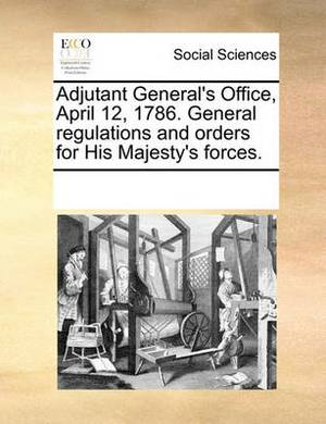 Adjutant General's Office, April 12, 1786. General Regulations and Orders for His Majesty's Forces.