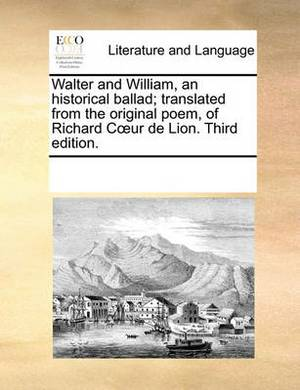 Walter and William, an Historical Ballad; Translated from the Original Poem, of Richard Cur de Lion. Third Edition.