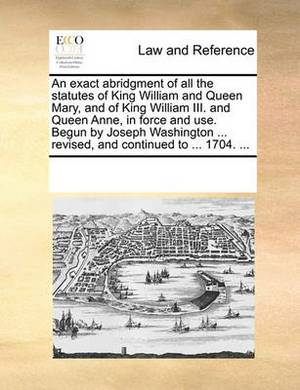 An Exact Abridgment of All the Statutes of King William and Queen Mary, and of King William III. and Queen Anne, in Force and Use. Begun by Joseph Washington ... Revised, and Continued to ... 1704. ...