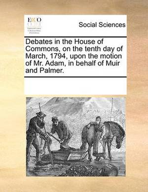 Debates in the House of Commons, on the Tenth Day of March, 1794, Upon the Motion of Mr. Adam, in Behalf of Muir and Palmer.