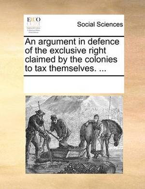 An Argument in Defence of the Exclusive Right Claimed by the Colonies to Tax Themselves. ...