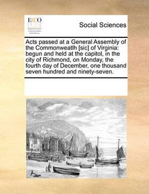 Acts Passed at a General Assembly of the Commonweatlh [Sic] of Virginia: Begun and Held at the Capitol, in the City of Richmond, on Monday, the Fourth Day of December, One Thousand Seven Hundred and Ninety-Seven.