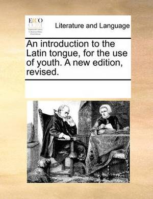 An Introduction to the Latin Tongue, for the Use of Youth. a New Edition, Revised.