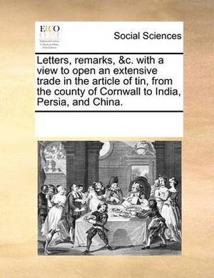 Letters, Remarks, &C. with a View to Open an Extensive Trade in the Article of Tin, from the County of Cornwall to India, Persia, and China.