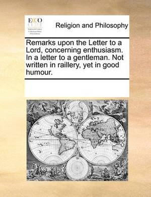 Remarks Upon the Letter to a Lord, Concerning Enthusiasm. in a Letter to a Gentleman. Not Written in Raillery, Yet in Good Humour